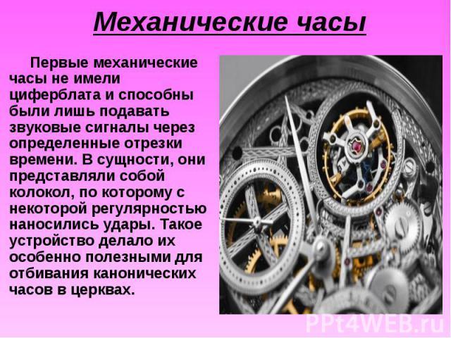 Первые механические часы не имели циферблата и способны были лишь подавать звуковые сигналы через определенные отрезки времени. В сущности, они представляли собой колокол, по которому с некоторой регулярностью наносились удары. Такое устройство дела…