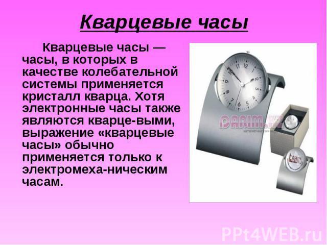 Кварцевые часы — часы, в которых в качестве колебательной системы применяется кристалл кварца. Хотя электронные часы также являются кварце-выми, выражение «кварцевые часы» обычно применяется только к электромеха-ническим часам. Кварцевые часы — часы…