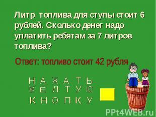 Литр топлива для ступы стоит 6 рублей. Сколько денег надо уплатить ребятам за 7