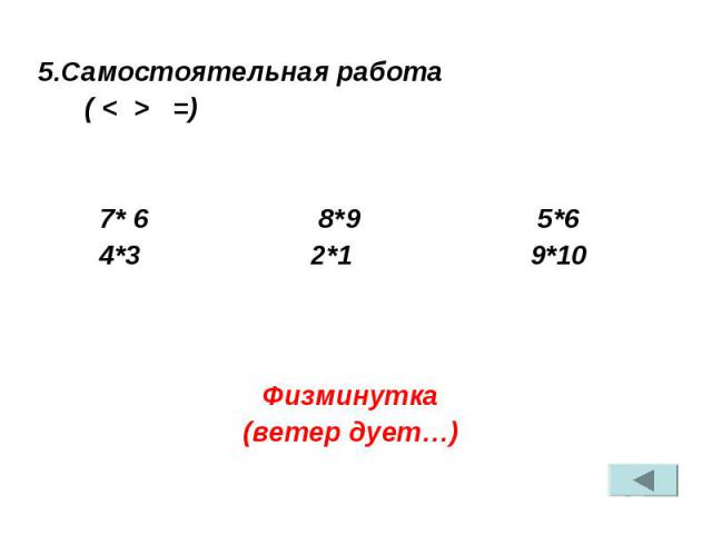 5.Самостоятельная работа ( < > =) 7* 6 8*9 5*6 4*3 2*1 9*10 Физминутка (ветер дует…)