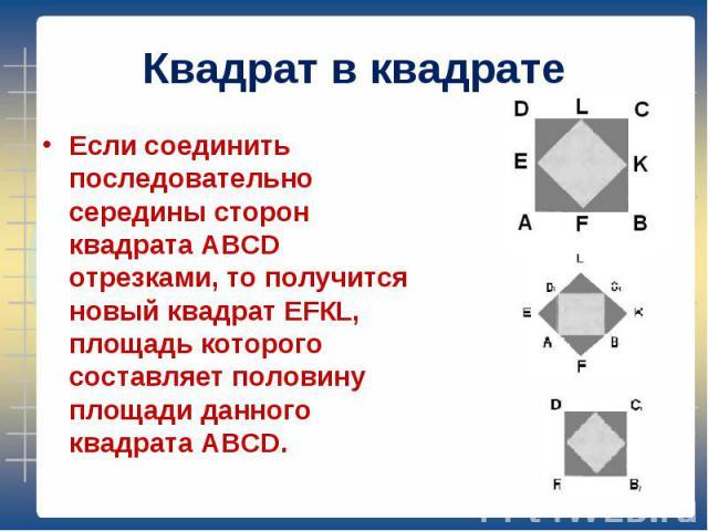 Если соединить последовательно середины сторон квадрата АВСD отрезками, то получится новый квадрат ЕFКL, площадь которого составляет половину площади данного квадрата АВСD. Если соединить последовательно середины сторон квадрата АВСD отрезками, то п…