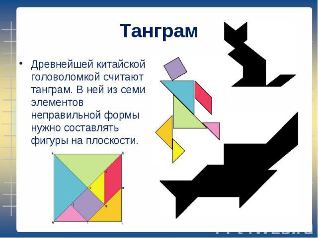 Древнейшей китайской головоломкой считают танграм. В ней из семи элементов неправильной формы нужно составлять фигуры на плоскости. Древнейшей китайской головоломкой считают танграм. В ней из семи элементов неправильной формы нужно составлять фигуры…