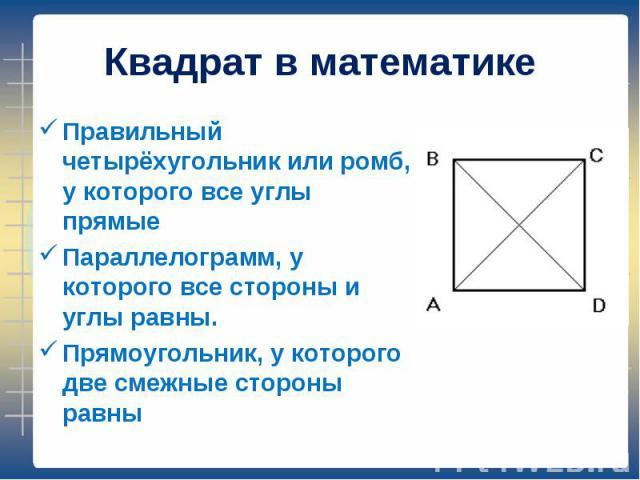 Правильный четырёхугольник или ромб, у которого все углы прямые Правильный четырёхугольник или ромб, у которого все углы прямые Параллелограмм, у которого все стороны и углы равны. Прямоугольник, у которого две смежные стороны равны