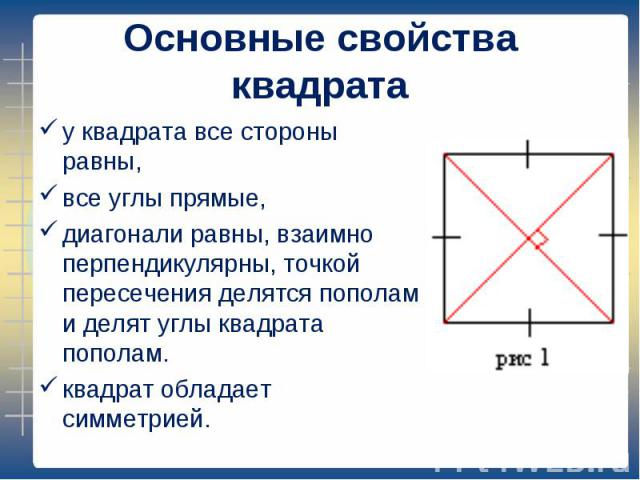 у квадрата все стороны равны, у квадрата все стороны равны, все углы прямые, диагонали равны, взаимно перпендикулярны, точкой пересечения делятся пополам и делят углы квадрата пополам. квадрат обладает симметрией.