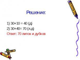 1) 30+10 = 40 (д) 1) 30+10 = 40 (д) 2) 30+40= 70 (л.д) Ответ: 70 липок и дубков