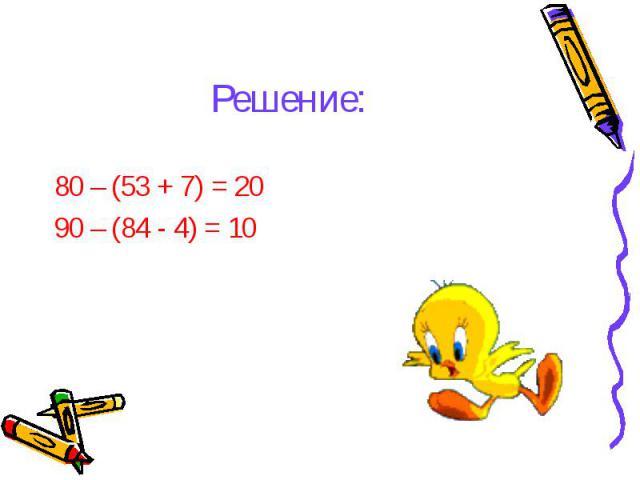 80 – (53 + 7) = 20 80 – (53 + 7) = 20 90 – (84 - 4) = 10