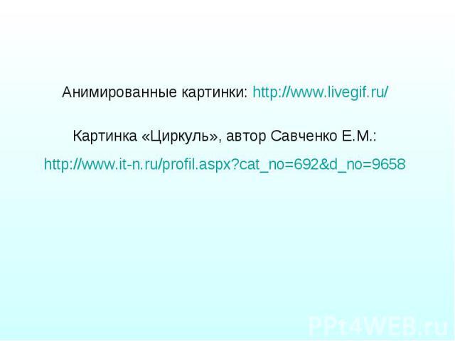 Анимированные картинки: http://www.livegif.ru/ Анимированные картинки: http://www.livegif.ru/ Картинка «Циркуль», автор Савченко Е.М.: http://www.it-n.ru/profil.aspx?cat_no=692&d_no=9658