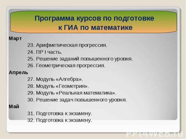 Март Март 23. Арифметическая прогрессия. 24. ПР I часть. 25. Решение заданий повышенного уровня. 26. Геометрическая прогрессия. Апрель 27. Модуль «Алгебра». 28. Модуль «Геометрия». 29. Модуль «Реальная математика». 30. Решение задач повышенного уров…
