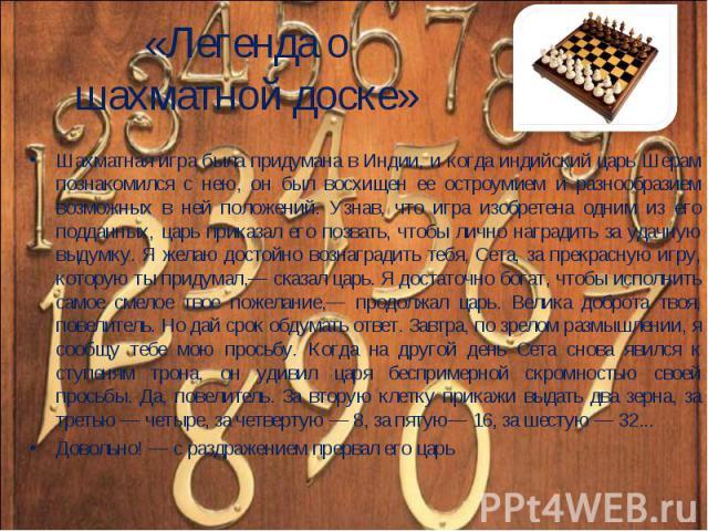 Шахматная игра была придумана в Индии, и когда индийский царь Шерам познакомился с нею, он был восхищен ее остроумием и разнообразием возможных в ней положений. Узнав, что игра изобретена одним из его подданных, царь приказал его позвать, чтобы личн…
