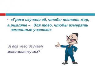 «Греки изучали её, чтобы познать мир, «Греки изучали её, чтобы познать мир, а ри