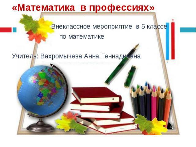 Внеклассное мероприятие в 5 классе Внеклассное мероприятие в 5 классе по математике Учитель: Вахромычева Анна Геннадиевна