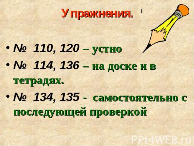 № 110, 120 – устно № 110, 120 – устно № 114, 136 – на доске и в тетрадях. № 134, 135 - самостоятельно с последующей проверкой