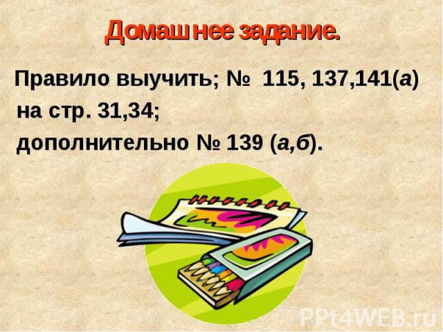 Правило выучить; № 115, 137,141(а) Правило выучить; № 115, 137,141(а) на стр. 31,34; дополнительно № 139 (а,б).