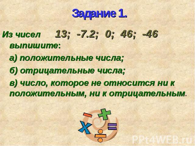Из чисел 13; -7.2; 0; 46; -46 выпишите: Из чисел 13; -7.2; 0; 46; -46 выпишите: а) положительные числа; б) отрицательные числа; в) число, которое не относится ни к положительным, ни к отрицательным.