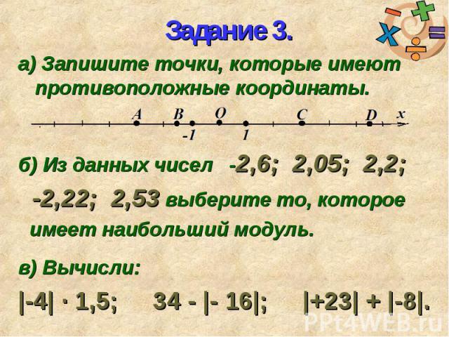 а) Запишите точки, которые имеют противоположные координаты. а) Запишите точки, которые имеют противоположные координаты. б) Из данных чисел -2,6; 2,05; 2,2; -2,22; 2,53 выберите то, которое имеет наибольший модуль. в) Вычисли: |-4| ∙ 1,5; 34 - |- 1…