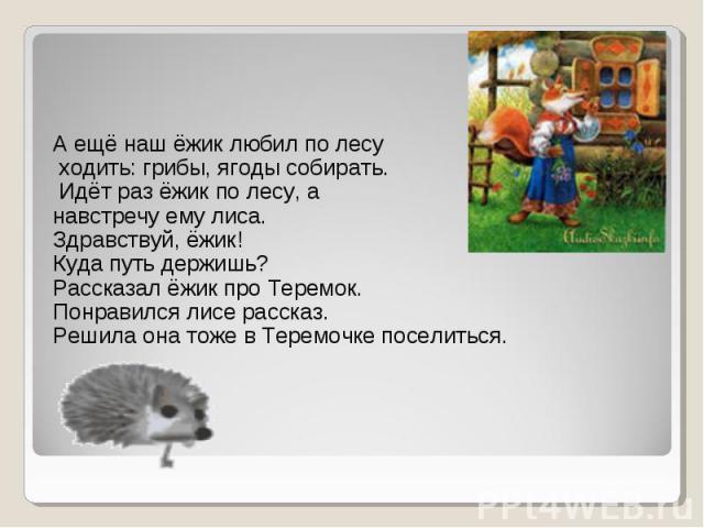А ещё наш ёжик любил по лесу ходить: грибы, ягоды собирать. Идёт раз ёжик по лесу, а навстречу ему лиса. Здравствуй, ёжик! Куда путь держишь? Рассказал ёжик про Теремок. Понравился лисе рассказ. Решила она тоже в Теремочке поселиться.