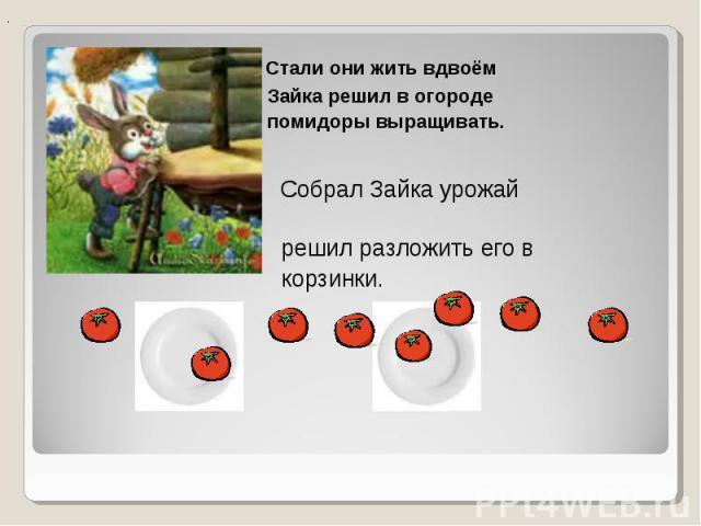 Стали они жить вдвоём Стали они жить вдвоём Зайка решил в огороде помидоры выращивать. Собрал Зайка урожай решил разложить его в корзинки.