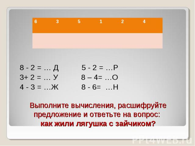 8 - 2 = … Д 5 - 2 = …Р 3+ 2 = … У 8 – 4= …О 4 - 3 = …Ж 8 - 6= …Н