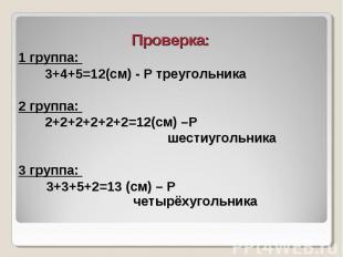 Проверка: Проверка: 1 группа: 3+4+5=12(см) - Р треугольника 2 группа: 2+2+2+2+2+