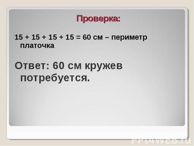 Проверка: Проверка: 15 + 15 + 15 + 15 = 60 см – периметр платочка Ответ: 60 см кружев потребуется.