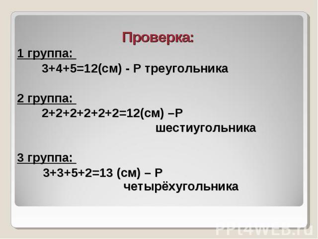 Проверка: Проверка: 1 группа: 3+4+5=12(см) - Р треугольника 2 группа: 2+2+2+2+2+2=12(см) –Р шестиугольника 3 группа: 3+3+5+2=13 (см) – Р четырёхугольника