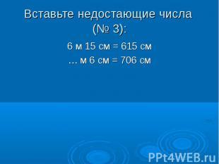6 м 15 см = 615 см 6 м 15 см = 615 см … м 6 см = 706 см