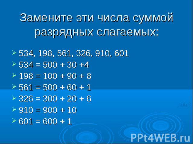 534, 198, 561, 326, 910, 601 534, 198, 561, 326, 910, 601 534 = 500 + 30 +4 198 = 100 + 90 + 8 561 = 500 + 60 + 1 326 = 300 + 20 + 6 910 = 900 + 10 601 = 600 + 1