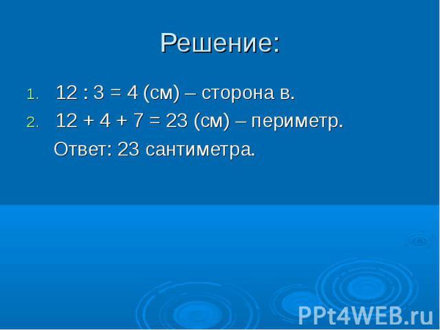 12 : 3 = 4 (см) – сторона в. 12 : 3 = 4 (см) – сторона в. 12 + 4 + 7 = 23 (см) – периметр. Ответ: 23 сантиметра.
