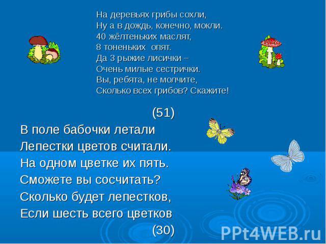 (51) (51) В поле бабочки летали Лепестки цветов считали. На одном цветке их пять. Сможете вы сосчитать? Сколько будет лепестков, Если шесть всего цветков (30)