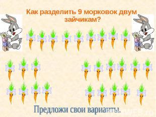 Как разделить 9 морковок двум зайчикам? Как разделить 9 морковок двум зайчикам?