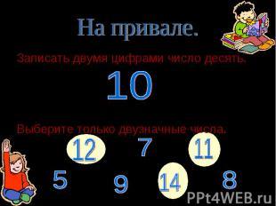 Записать двумя цифрами число десять. Записать двумя цифрами число десять. Выбери