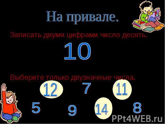 Записать двумя цифрами число десять. Записать двумя цифрами число десять. Выберите только двузначные числа.