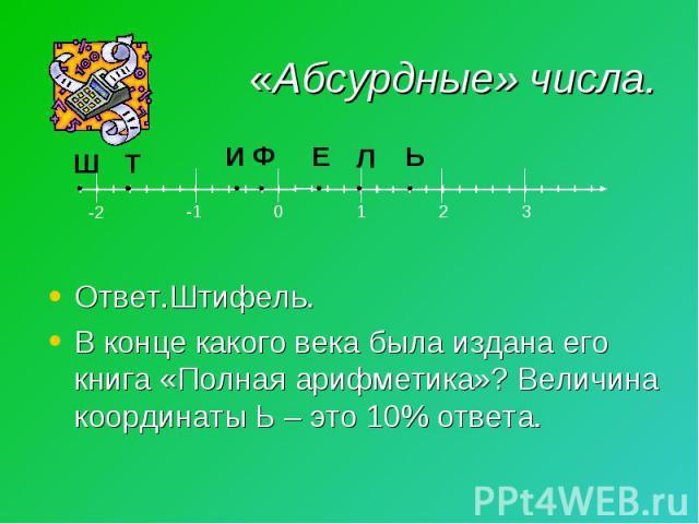 Ответ.Штифель. В конце какого века была издана его книга «Полная арифметика»? Величина координаты Ь – это 10% ответа.
