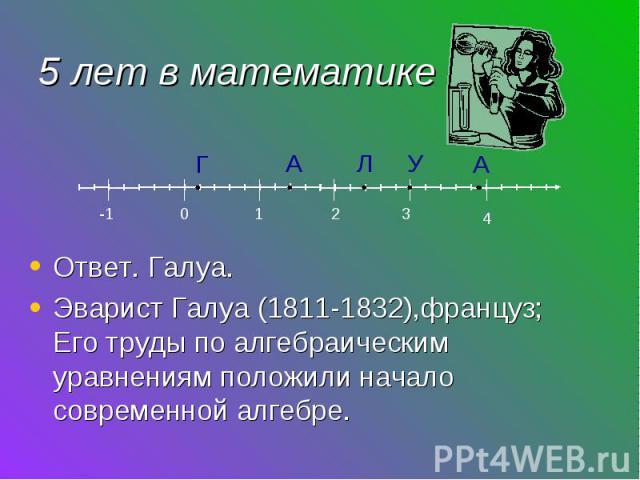 Ответ. Галуа. Эварист Галуа (1811-1832),француз; Его труды по алгебраическим уравнениям положили начало современной алгебре.