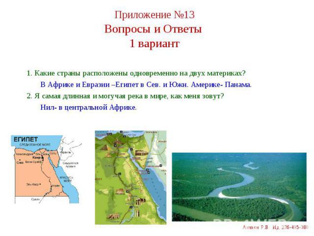 1. Какие страны расположены одновременно на двух материках? 1. Какие страны расположены одновременно на двух материках? В Африке и Евразии –Египет в Сев. и Южн. Америке- Панама. 2. Я самая длинная и могучая река в мире, как меня зовут? Нил- в центра…
