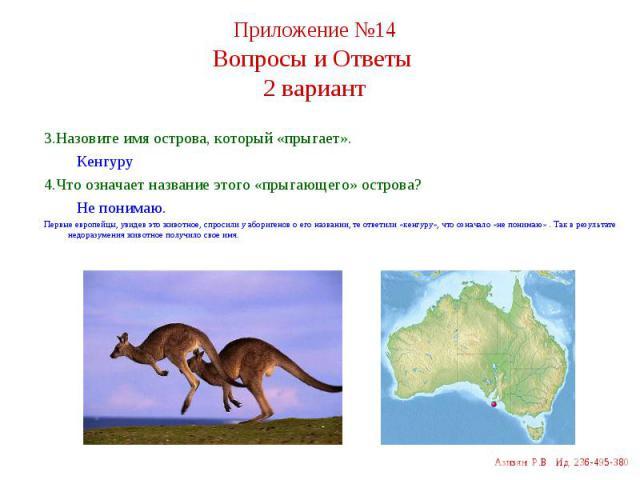 3.Назовите имя острова, который «прыгает». 3.Назовите имя острова, который «прыгает». Кенгуру 4.Что означает название этого «прыгающего» острова? Не понимаю. Первые европейцы, увидев это животное, спросили у аборигенов о его названии, те ответили «к…