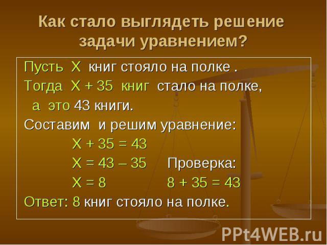 Пусть Х книг стояло на полке . Пусть Х книг стояло на полке . Тогда Х + 35 книг стало на полке, а это 43 книги. Составим и решим уравнение: Х + 35 = 43 Х = 43 – 35 Проверка: Х = 8 8 + 35 = 43 Ответ: 8 книг стояло на полке.