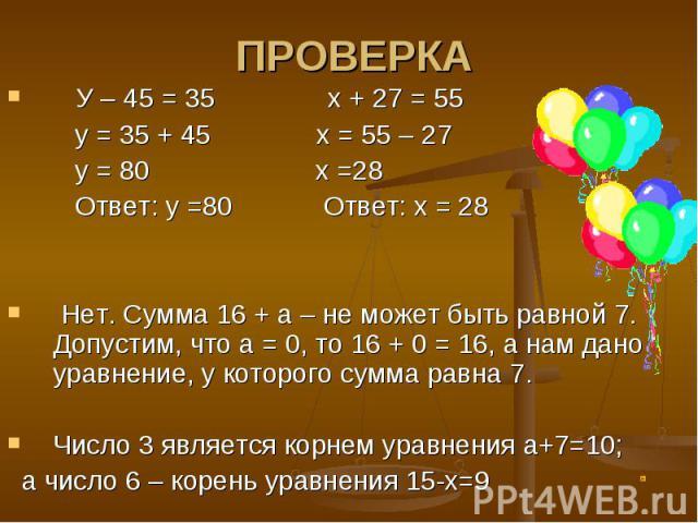 У – 45 = 35 х + 27 = 55 У – 45 = 35 х + 27 = 55 у = 35 + 45 х = 55 – 27 у = 80 х =28 Ответ: у =80 Ответ: х = 28 Нет. Сумма 16 + а – не может быть равной 7. Допустим, что а = 0, то 16 + 0 = 16, а нам дано уравнение, у которого сумма равна 7. Число 3 …