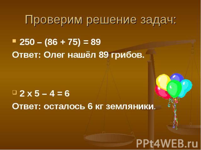 250 – (86 + 75) = 89 250 – (86 + 75) = 89 Ответ: Олег нашёл 89 грибов. 2 х 5 – 4 = 6 Ответ: осталось 6 кг земляники.
