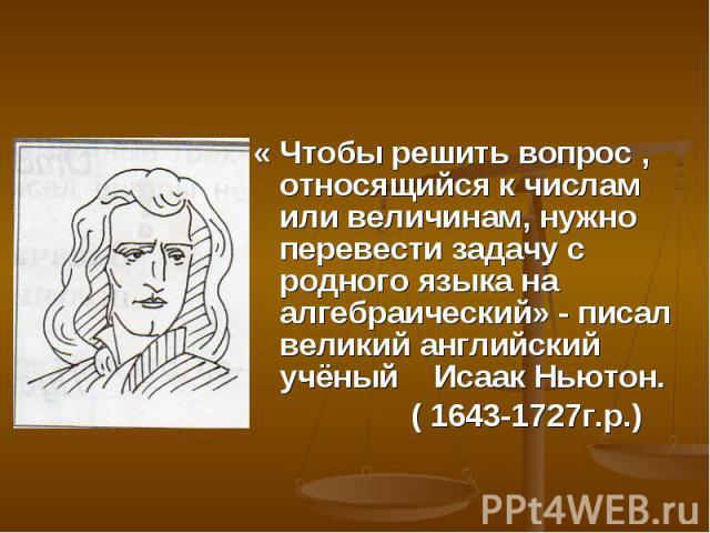« Чтобы решить вопрос , относящийся к числам или величинам, нужно перевести задачу с родного языка на алгебраический» - писал великий английский учёный Исаак Ньютон. ( 1643-1727г.р.)