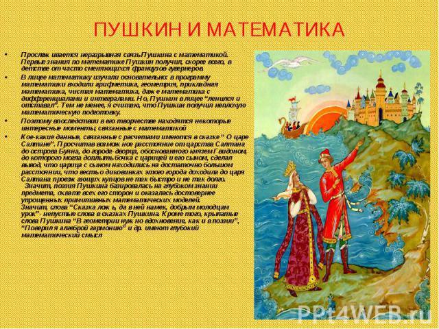 Прослеживается неразрывная связь Пушкина с математикой. Первые знания по математике Пушкин получил, скорее всего, в детстве от часто сменяющихся французов-гувернеров. Прослеживается неразрывная связь Пушкина с математикой. Первые знания по математик…