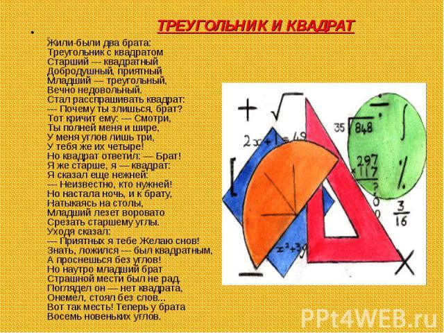 Жили-были два брата: Треугольник с квадратом Старший — квадратный Добродушный, приятный Младший — треугольный, Вечно недовольный. Стал расспрашивать квадрат: — Почему ты злишься, брат? Тот кричи…
