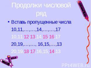 Вставь пропущенные числа Вставь пропущенные числа 10,11,…,…,14,…,…,17 10,11,12,1