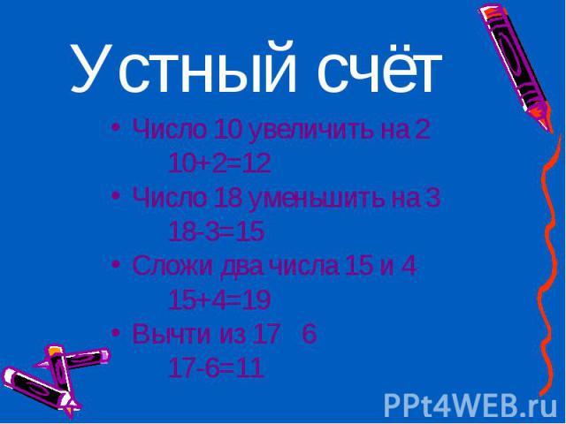Число 10 увеличить на 2 Число 10 увеличить на 2 10+2=12 Число 18 уменьшить на 3 18-3=15 Сложи два числа 15 и 4 15+4=19 Вычти из 17 6 17-6=11