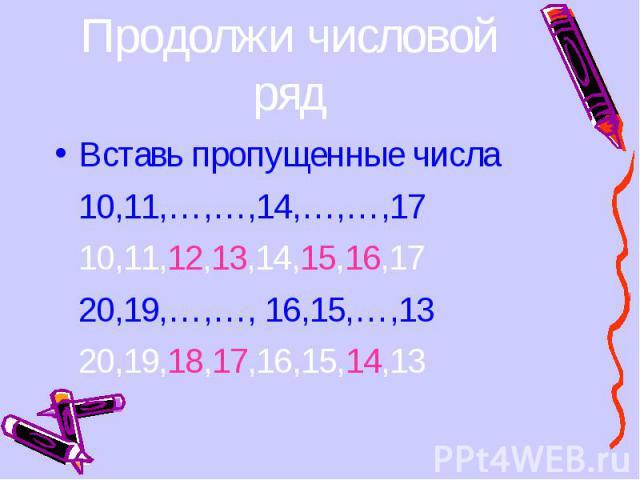 Вставь пропущенные числа Вставь пропущенные числа 10,11,…,…,14,…,…,17 10,11,12,13,14,15,16,17 20,19,…,…, 16,15,…,13 20,19,18,17,16,15,14,13