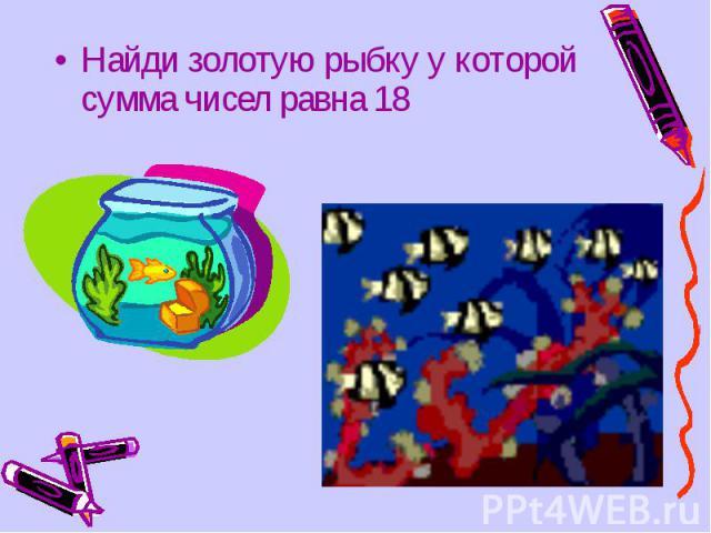 Найди золотую рыбку у которой сумма чисел равна 18 Найди золотую рыбку у которой сумма чисел равна 18