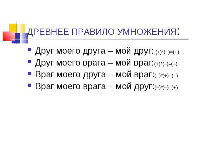Друг моего друга – мой друг: (+)*(+)=(+) Друг моего друга – мой друг: (+)*(+)=(+) Друг моего врага – мой враг:(+)*(–)=(–) Враг моего друга – мой враг:(–)*(+)=(–) Враг моего врага – мой друг:(–)*(–)=(+)