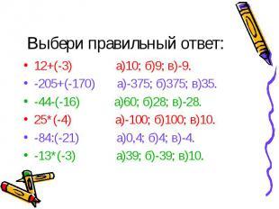 12+(-3) а)10; б)9; в)-9. 12+(-3) а)10; б)9; в)-9. -205+(-170) а)-375; б)375; в)3