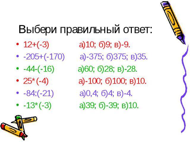 12+(-3) а)10; б)9; в)-9. 12+(-3) а)10; б)9; в)-9. -205+(-170) а)-375; б)375; в)35. -44-(-16) а)60; б)28; в)-28. 25*(-4) а)-100; б)100; в)10. -84:(-21) а)0,4; б)4; в)-4. -13*(-3) а)39; б)-39; в)10.