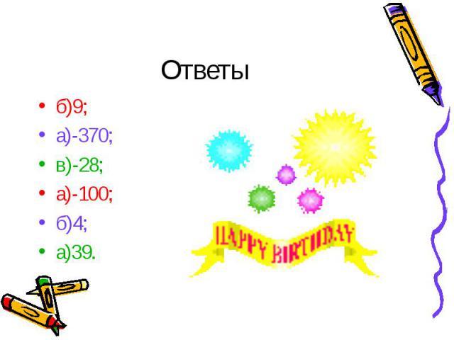 б)9; б)9; а)-370; в)-28; а)-100; б)4; а)39.